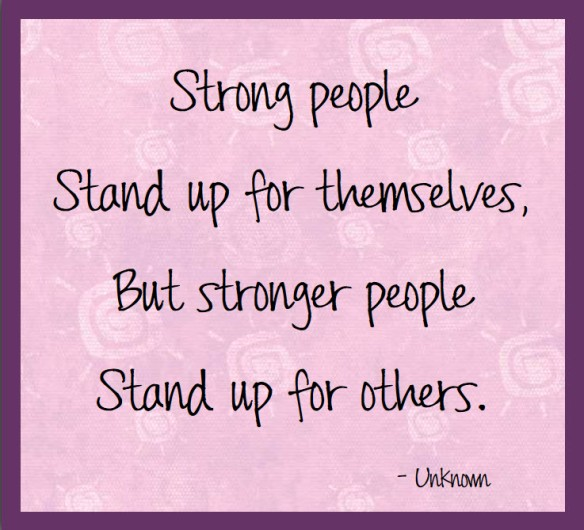 Strong people stand up for themselves, but stronger people stand up for others.