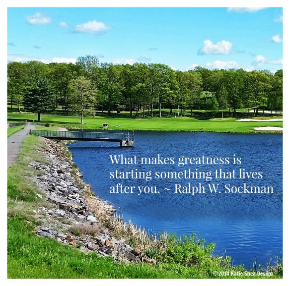 What makes greatness is starting something that lives after you. ~ Ralph W. Sockman