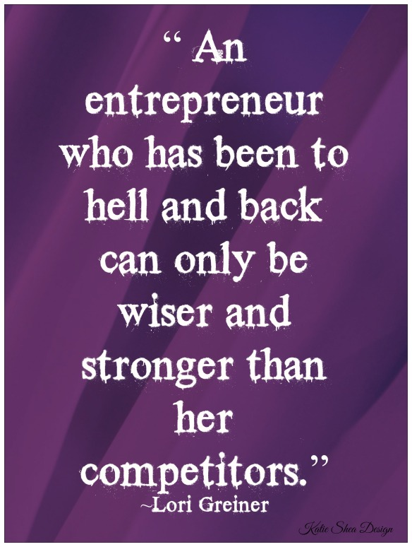 """"""" An entrepreneur who has been to hell and back can only be wiser and stronger than her competitors."""" ~ Lori Greiner"""