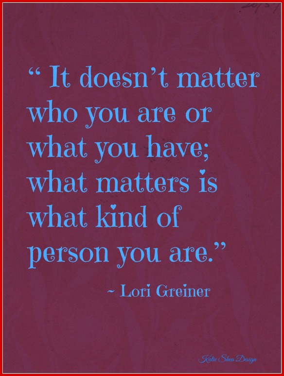 """ It doesn't matter who you are or what you have; what matters is what kind of person you are."" ~ Lori Greiner"