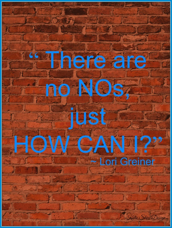 """ There are no NOs, just HOW CAN I"" ~ Lori Greiner"