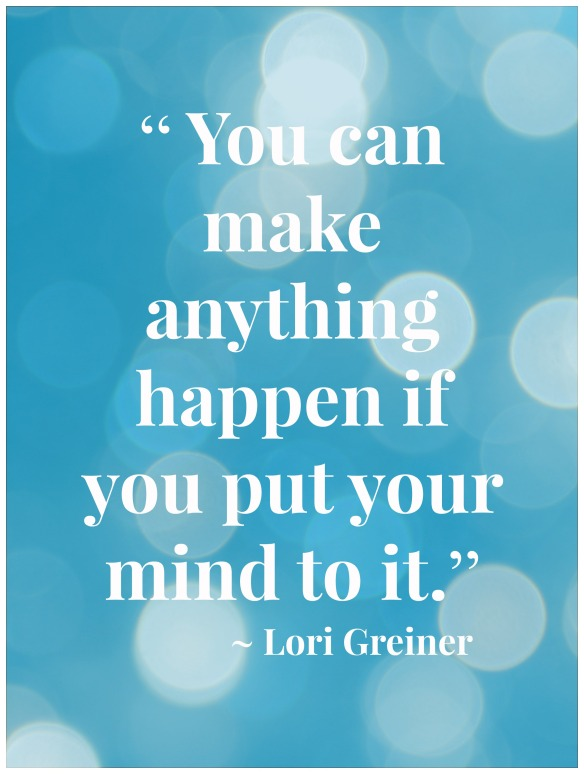 """"""" You can make anything happen if you put your mind to it."""" ~ Lori Greiner"""