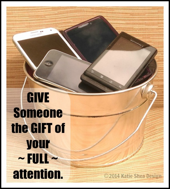 Give Someone the gift of your ~ FULL ~ attention.
